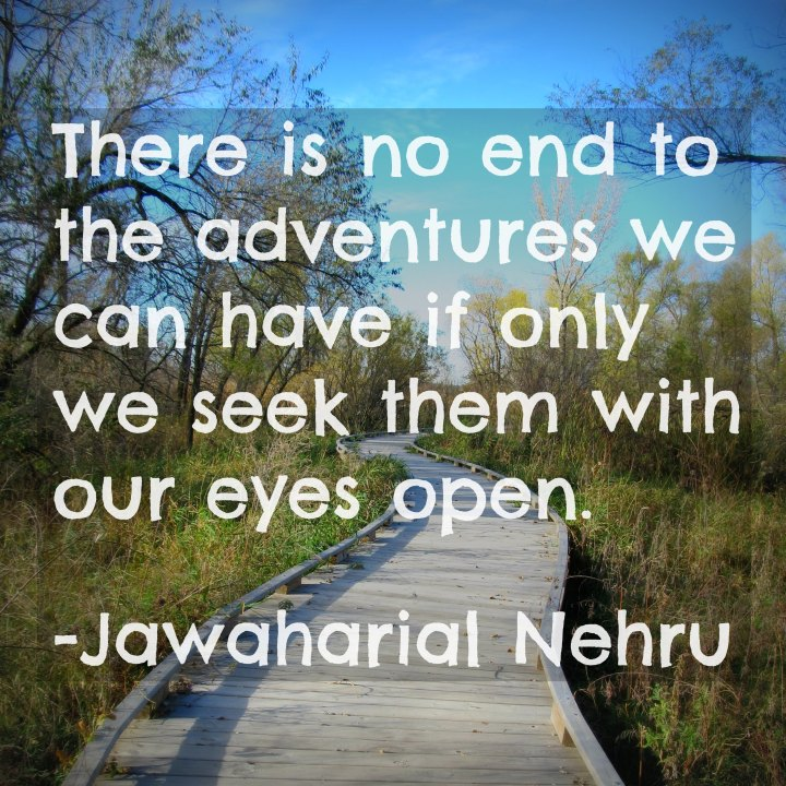 There is no end to the adventures we can have if only we seek them with our eyes open. - Jawaharial Nehru