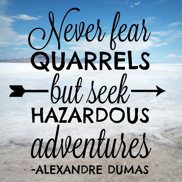 Never fear quarrels but seek hazardous adventures. - Alexandre Dumas