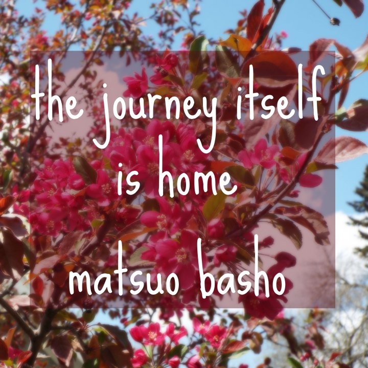 The journey itself is home. - Matsuo Basho