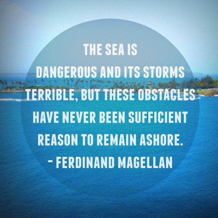 The sea is dangerous and its storms terrible, but these obstacles have never been sufficient reason to remain ashore. - Ferdinand Magellan