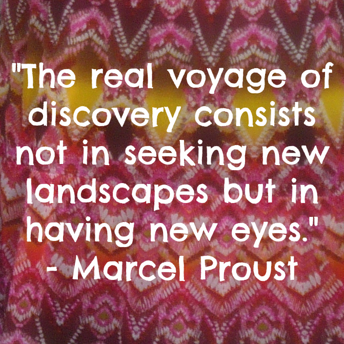 The real voyage of discovery consists not in seeking new landscapes but in having new eyes. - Marcel Proust