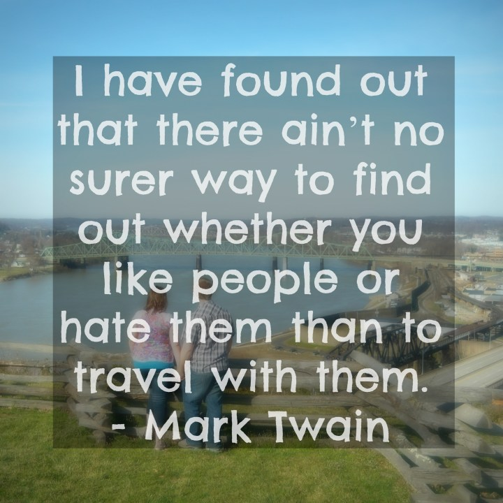 I have found that there ain't no surer way to find out whether you like people or hate them than to travel with them. - Mark Twain