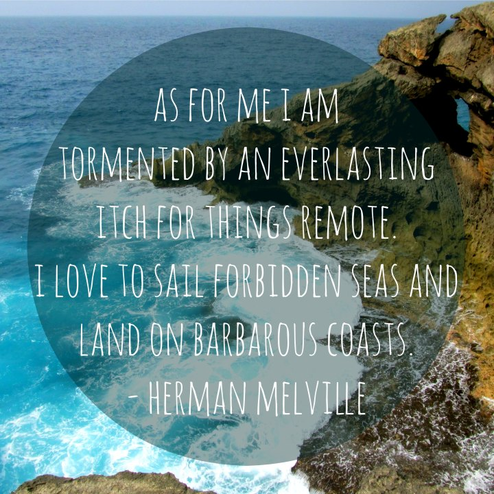 But as for me I am tormented by an everlasting itch for things remote. I love to sail forbidden seas and land on barbarous coasts. - Herman Melville