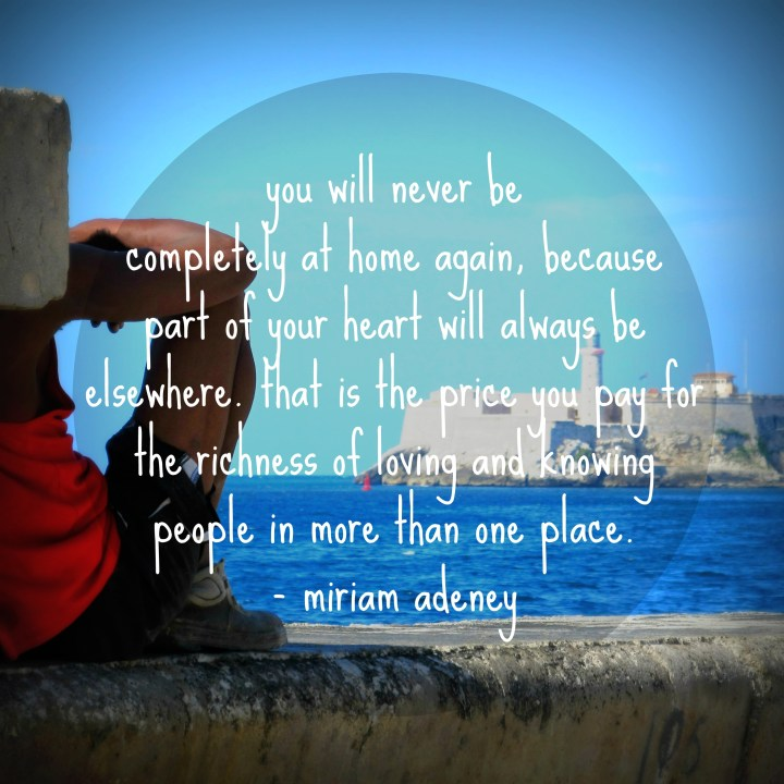 You will never be completely at home again, because part of your heart always will be elsewhere. That is the price you pay for the richness of loving and knowing people in more than one place. - Miriam Adeney