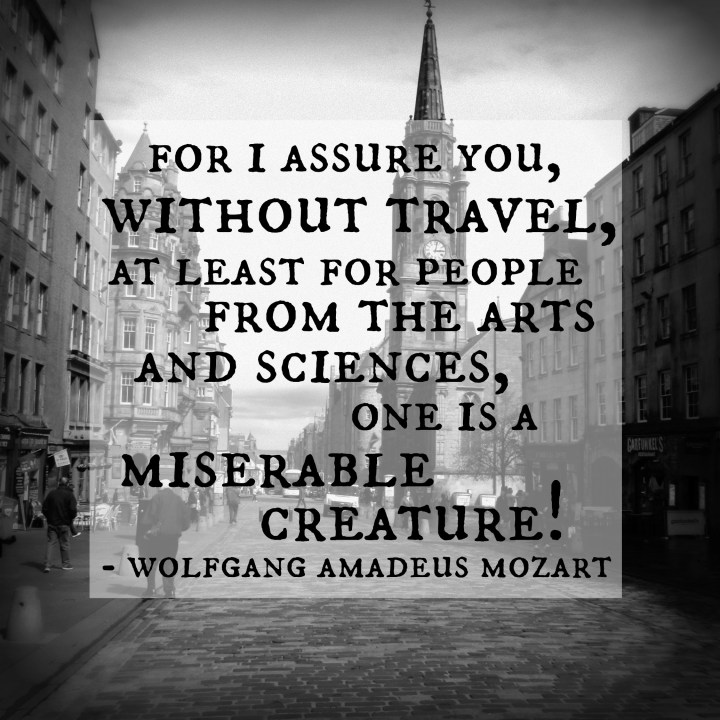 For I assure you, without travel, at least for people from the arts and sciences, one is a miserable creature! - Mozart