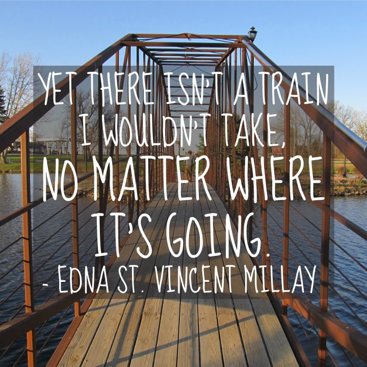 Yet there isn't a train I wouldn't take, no matter where it's going. - Edna St. Vincent-Millay