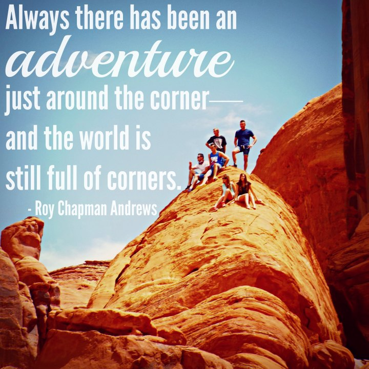 Always there has been an adventure just around the corner--and the world is still full of corners. - Roy Chapman Andrews