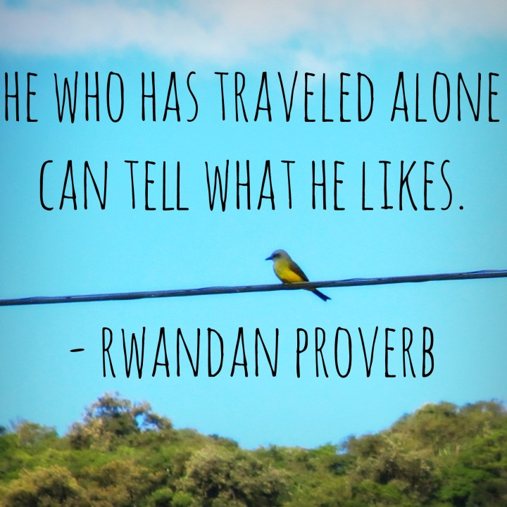 He who has traveled alone can tell what he likes. - Rwandan proverb