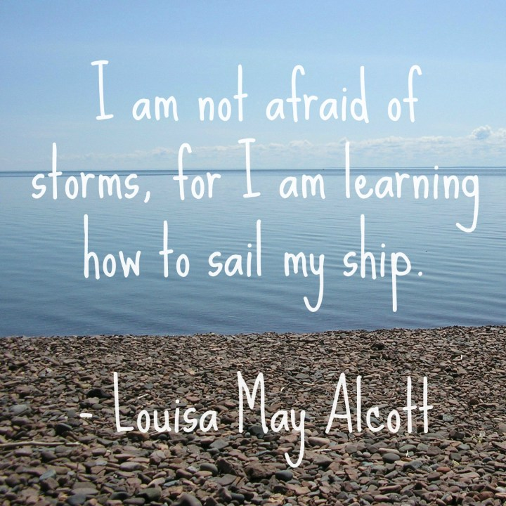 I am not afraid of storms, for I am learning to sail my ship. - Louisa May Alcott
