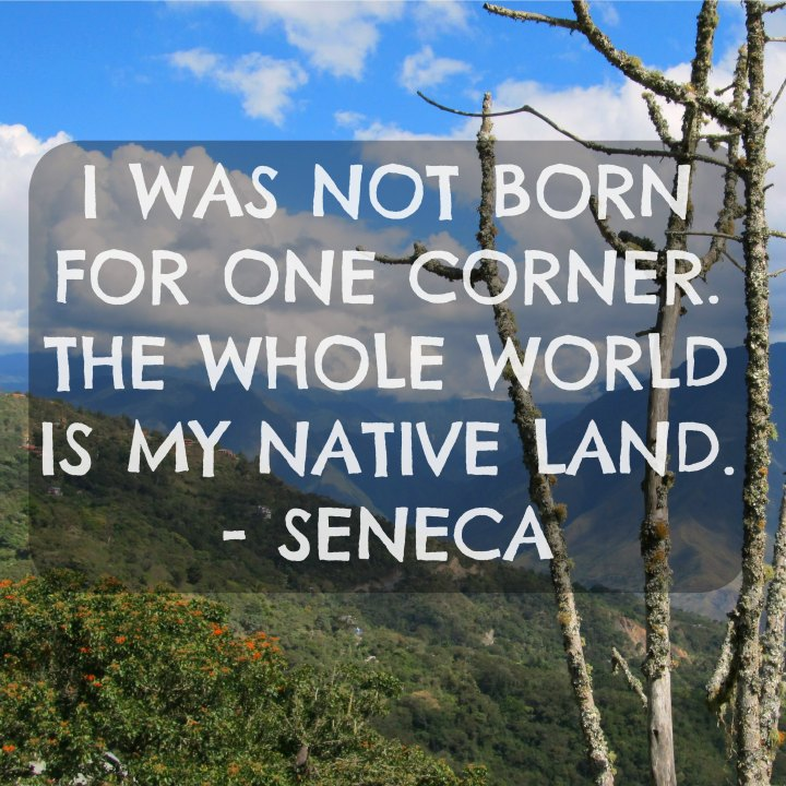 I was not born for one corner. The whole world is my native land. - Seneca