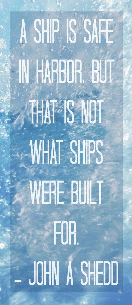 A ship is safe in harbor, but that is not what ships were built for. - John A. Shedd