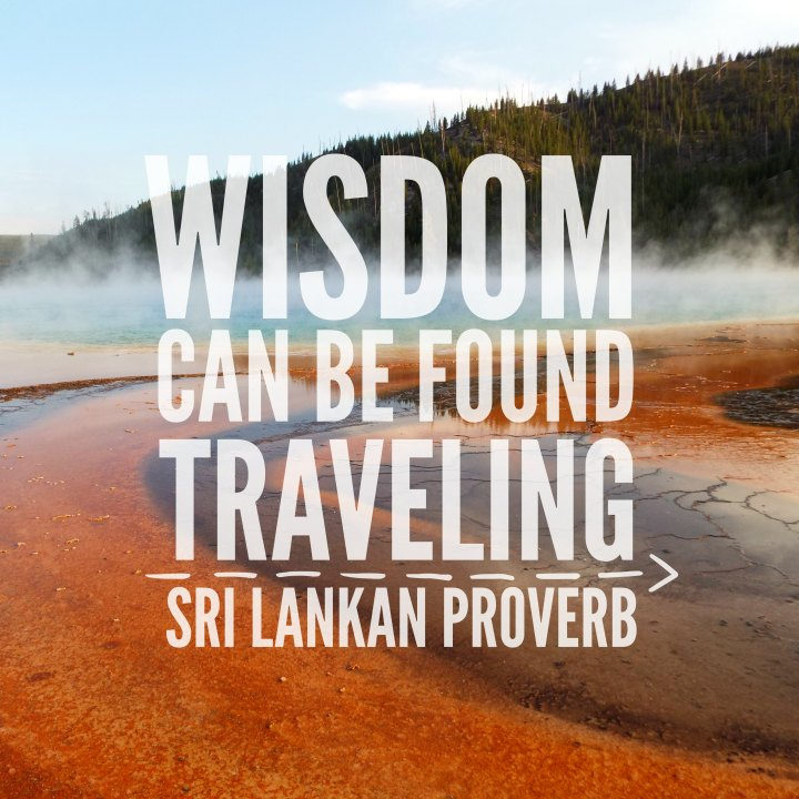 Wisdom can be found traveling. - Sri Lankan proverb