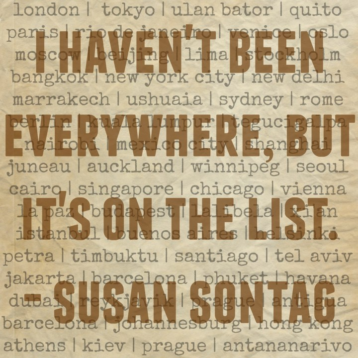 I haven't been everywhere, but it's on the list. - Susan Sontag