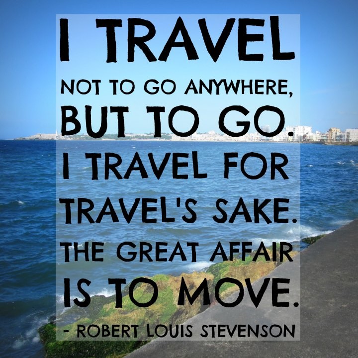 I travel not to go anywhere, but to go. I travel for travel's sake. The great affair is to move. – Robert Louis Stevenson