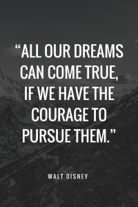 Walt Disney Quotes - All our dreams can come true, if we have the courage to pursue them