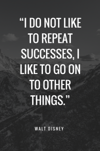 Walt Disney Quotes - I do not like to repeat successes, I like to go on to other things