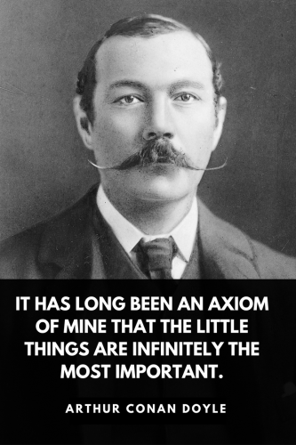 Arthur Conan Doyle Quotes Born May 22, 1859 - It has long been an axiom of mine that the little things are infinitely the most important.