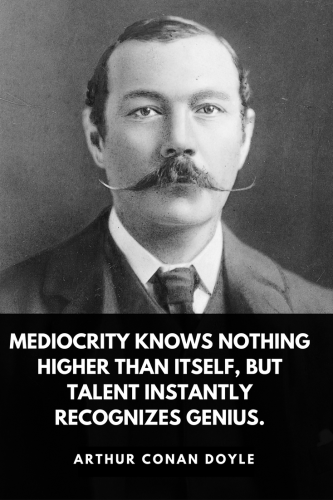 Arthur Conan Doyle Quotes Born May 22, 1859 - Mediocrity knows nothing higher than itself, but talent instantly recognizes genius.
