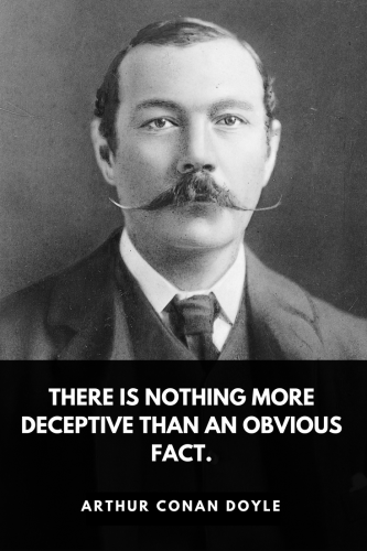 Arthur Conan Doyle Quotes Born May 22, 1859 - There is nothing more deceptive than an obvious fact.