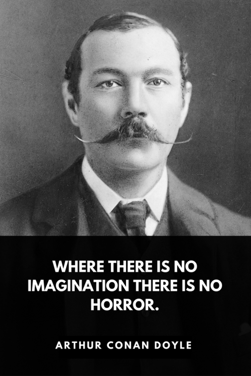 Arthur Conan Doyle Quotes Born May 22, 1859 - Where there is no imagination there is no horror.