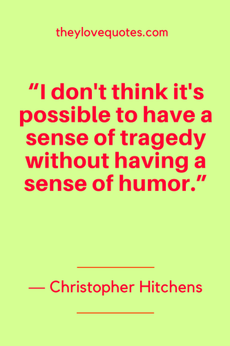 Christopher Hitchens Quotes Born April 13, 1949 - I don't think it's possible to have a sense of tragedy without having a sense of humor.