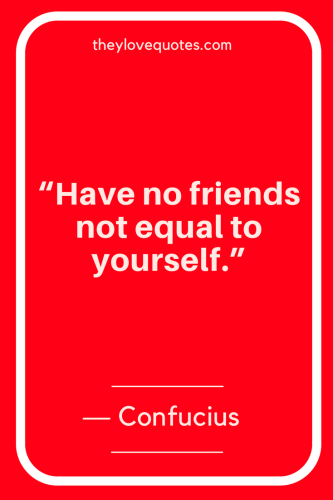 Confucius Quotes Born September 28, 551 BC - Have no friends not equal to yourself.