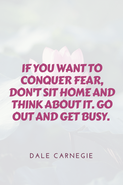 Dale Carnegie Quotes - If you want to conquer fear, don't sit home and think about it. Go out and get busy.