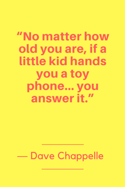 Dave Chappelle Quotes Born August 24, 1973 - No matter how old you are, if a little kid hands you a toy phone... you answer it.
