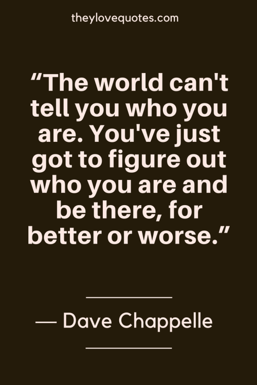Dave Chappelle Quotes Born August 24, 1973 - The world can't tell you who you are. You've just got to figure out who you are and be there, for better or worse.