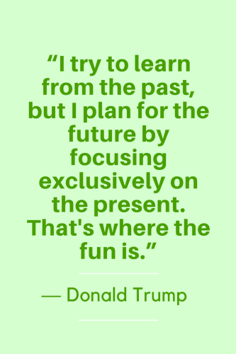 Donald Trump Quotes Born June 14, 1946 - I try to learn from the past, but I plan for the future by focusing exclusively on the present. That's where the fun is.
