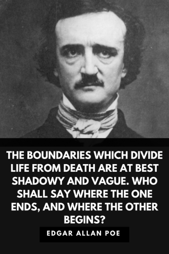 Edgar Allan Poe Quotes Born January 19, 1809 - The boundaries which divide Life from Death are at best shadowy and vague. Who shall say where the one ends, and where the other begins