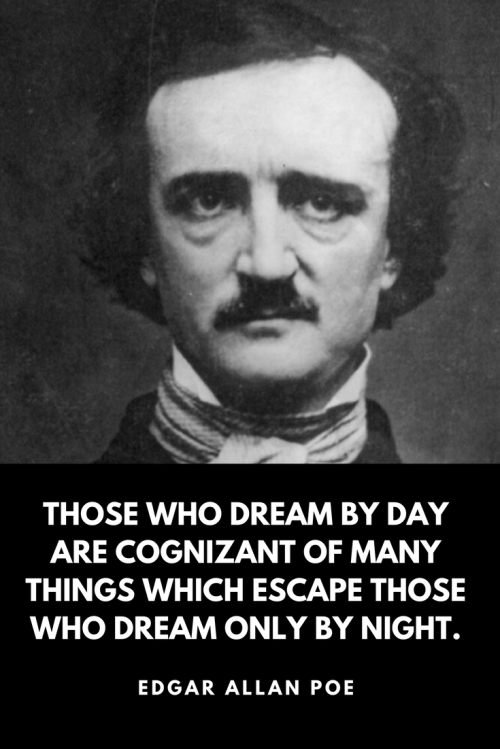 Edgar Allan Poe Quotes Born January 19, 1809 - Those who dream by day are cognizant of many things which escape those who dream only by night.