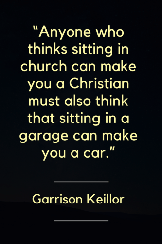 Garrison Keillor Quotes - Anyone who thinks sitting in church can make you a Christian must also think that sitting in a garage can make you a car. - Garrison Keillor, Born August 7, 1942