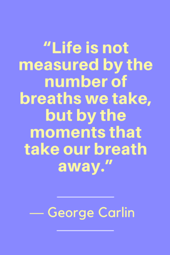 George Carlin Quotes Born May 12, 1937 - Life is not measured by the number of breaths we take, but by the moments that take our breath away.
