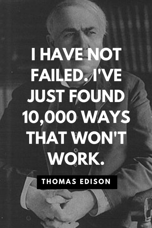 Thomas Edison Quotes Born February 11, 1847 - I have not failed. I've just found 10,000 ways that won't work.
