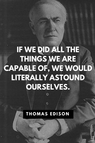 Thomas Edison Quotes Born February 11, 1847 - If we did all the things we are capable of, we would literally astound ourselves.