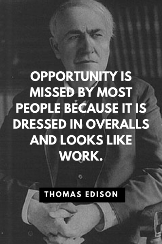 Thomas Edison Quotes Born February 11, 1847 - Opportunity is missed by most people because it is dressed in overalls and looks like work.