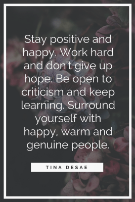 Tina Desai Quotes - Stay positive and happy. Work hard and don't give up hope. Be open to criticism and keep learning. Surround yourself with happy, warm and genuine