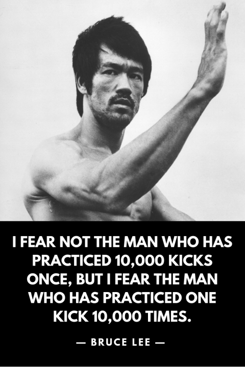 I fear not the man who has practiced 10,000 kicks once, but I fear the man who has practiced one kick 10,000 times. Bruce Lee, Born November 27, 1940