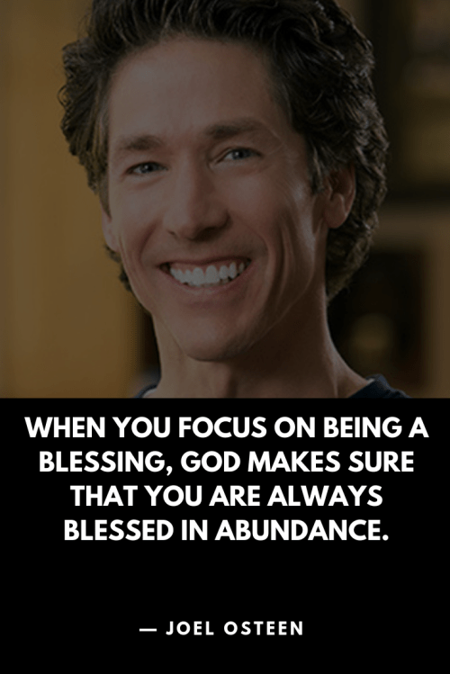 Joel Osteen - When you focus on being a blessing, God makes sure that you are always blessed in abundance.