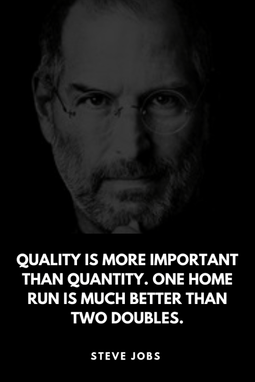 Quality is more important than quantity. One home run is much better than two doubles. - Steve Jobs