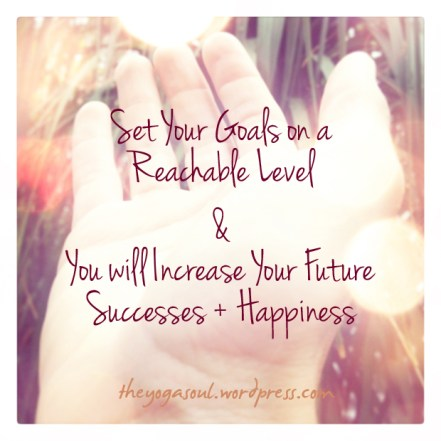 Set Your Goals on a Reachable Level & You will Increase Your Future Successes + Happinesss.