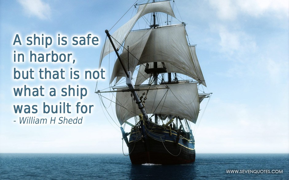 A ship in harbor is safe — but that is not what ships are built for
