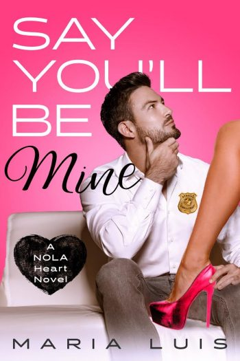 SAY YOU'LL BE MINE (NOLA Heart #1) by Maria Luis