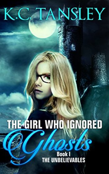 THE GIRL WHO IGNORED GHOSTS (The Unbelievables #1) by K.C. Tansley