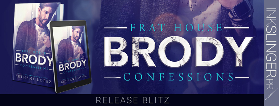 Release day for BRODY, the third book inthe new adult contemporarysports romance series, Frat House Confessions, by USA Today bestselling author, Bethany Lopez