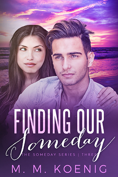 FINDING OUR SOMEDAY, the third book in the adult contemporary romance series, Someday, by M.M. Koenig