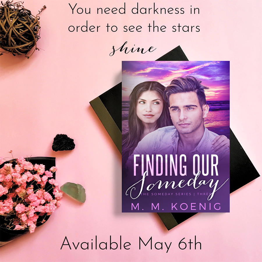 Teaser from FINDING OUR SOMEDAY, the third book in the adult contemporary romance series, Someday, by M.M. Koenig