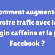 Comment augmenter votre trafic avec le plugin caffeine et la pub Facebook -