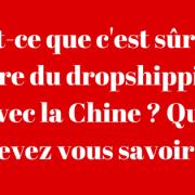 est ce sûr de faire du dropshipping avec la Chine?